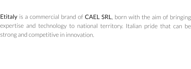 Etitaly is a commercial brand of CAEL SRL, born with the aim of bringing expertise and technology to national territory. Italian pride that can be strong and competitive in innovation.